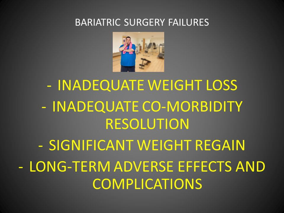 BARIATRIC SURGERY FAILURES -INADEQUATE WEIGHT LOSS -INADEQUATE CO-MORBIDITY RESOLUTION -SIGNIFICANT WEIGHT REGAIN -LONG-TERM ADVERSE EFFECTS AND COMPLICATIONS