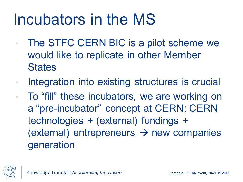 Knowledge Transfer | Accelerating Innovation Romania – CERN event, 20-21.11.2012 Incubators in the MS The STFC CERN BIC is a pilot scheme we would like to replicate in other Member States Integration into existing structures is crucial To fill these incubators, we are working on a pre-incubator concept at CERN: CERN technologies + (external) fundings + (external) entrepreneurs  new companies generation