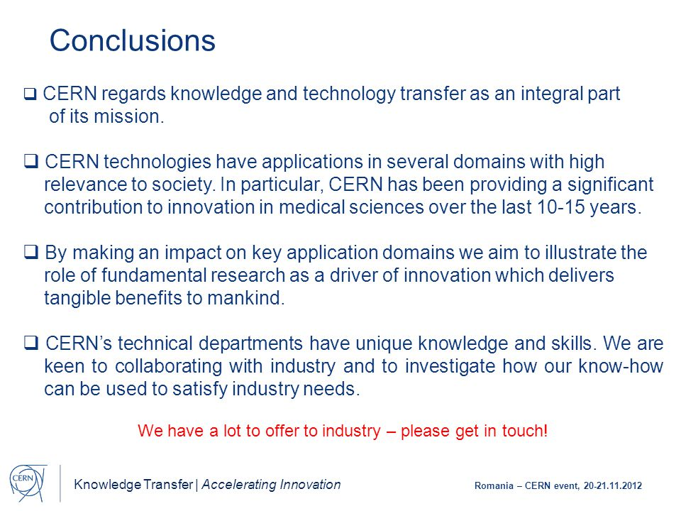 Knowledge Transfer | Accelerating Innovation Romania – CERN event, 20-21.11.2012 Conclusions  CERN regards knowledge and technology transfer as an integral part of its mission.