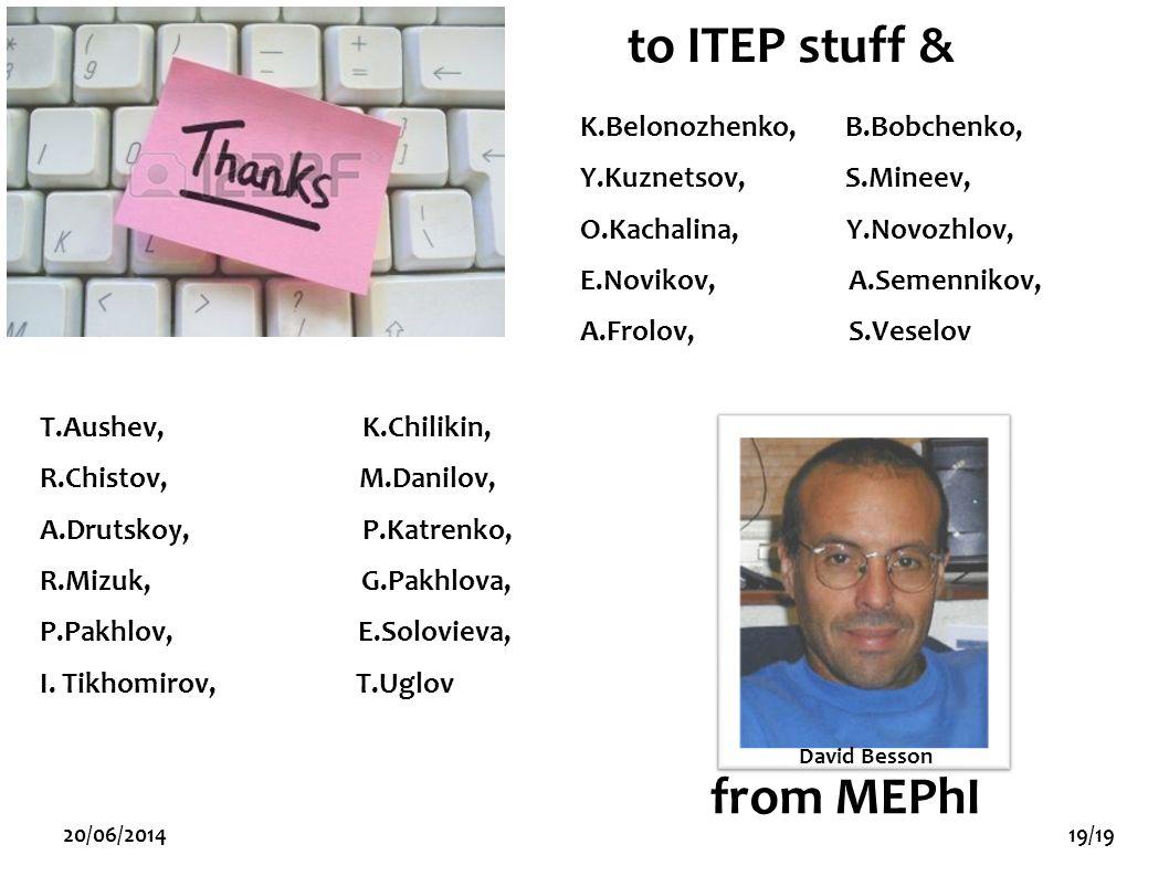 20/06/201419/19 to ITEP stuff & David Besson K.Belonozhenko, B.Bobchenko, Y.Kuznetsov, S.Mineev, O.Kachalina, Y.Novozhlov, E.Novikov, A.Semennikov, A.Frolov, S.Veselov from MEPhI T.Aushev, K.Chilikin, R.Chistov, M.Danilov, A.Drutskoy, P.Katrenko, R.Mizuk, G.Pakhlova, P.Pakhlov, E.Solovieva, I.