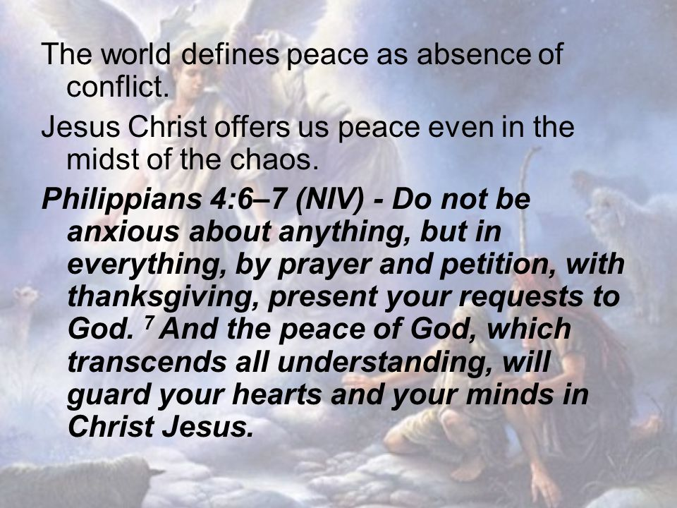 The world defines peace as absence of conflict. Jesus Christ offers us peace even in the midst of the chaos. Philippians 4:6–7 (NIV) - Do not be anxio
