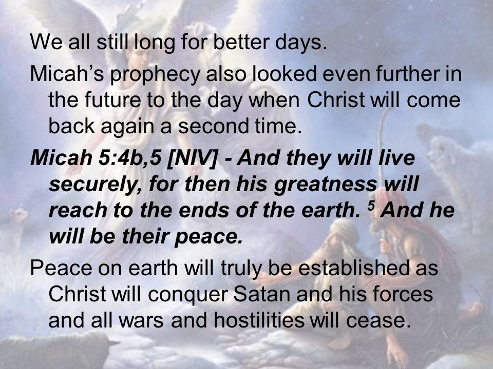 We all still long for better days. Micah's prophecy also looked even further in the future to the day when Christ will come back again a second time.