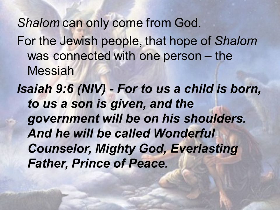 Shalom can only come from God. For the Jewish people, that hope of Shalom was connected with one person – the Messiah Isaiah 9:6 (NIV) - For to us a c