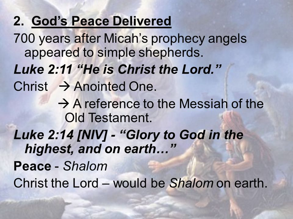 "2. God's Peace Delivered 700 years after Micah's prophecy angels appeared to simple shepherds. Luke 2:11 ""He is Christ the Lord."" Christ  Anointed On"