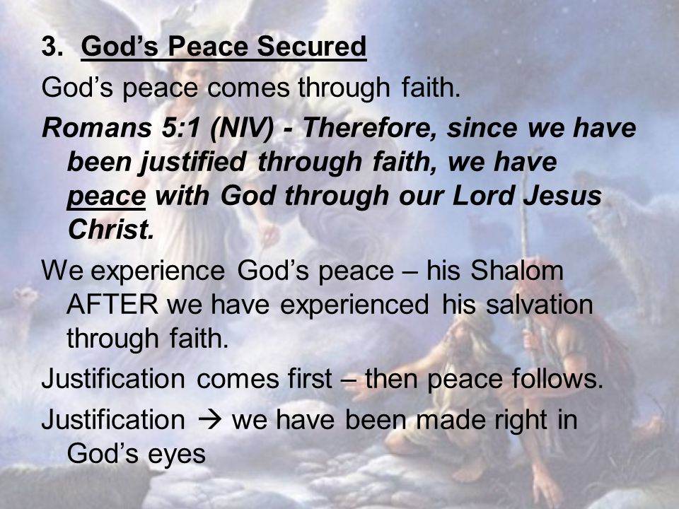3. God's Peace Secured God's peace comes through faith. Romans 5:1 (NIV) - Therefore, since we have been justified through faith, we have peace with G