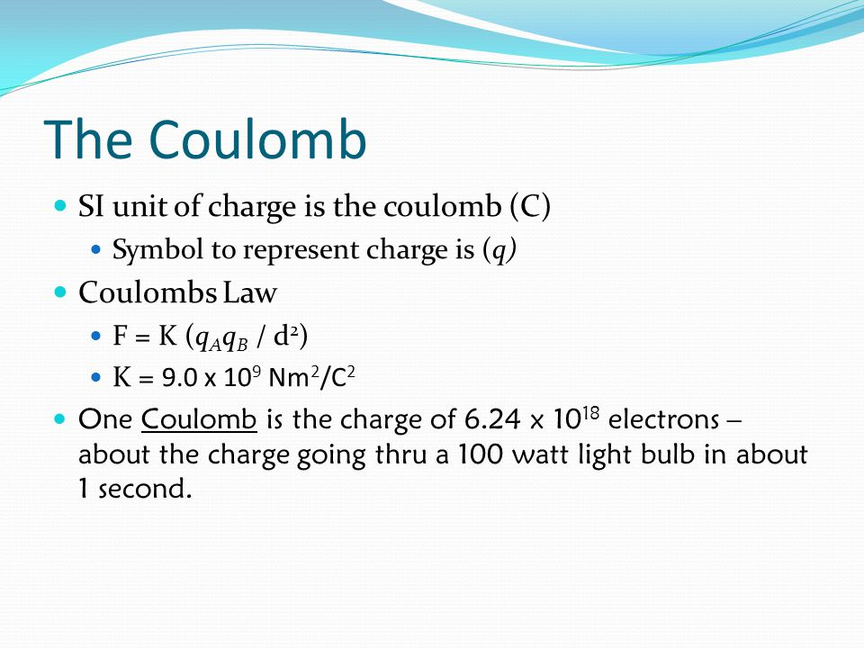 The Coulomb SI unit of charge is the coulomb (C) Symbol to represent charge is (q) Coulombs Law F = K (q A q B / d 2 ) K = 9.0 x 10 9 Nm 2 /C 2 One Co
