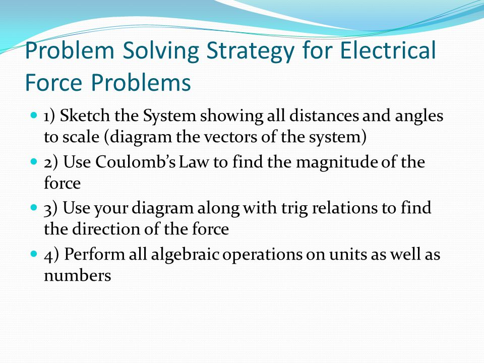 Problem Solving Strategy for Electrical Force Problems 1) Sketch the System showing all distances and angles to scale (diagram the vectors of the syst