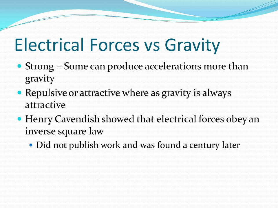 Electrical Forces vs Gravity Strong – Some can produce accelerations more than gravity Repulsive or attractive where as gravity is always attractive H