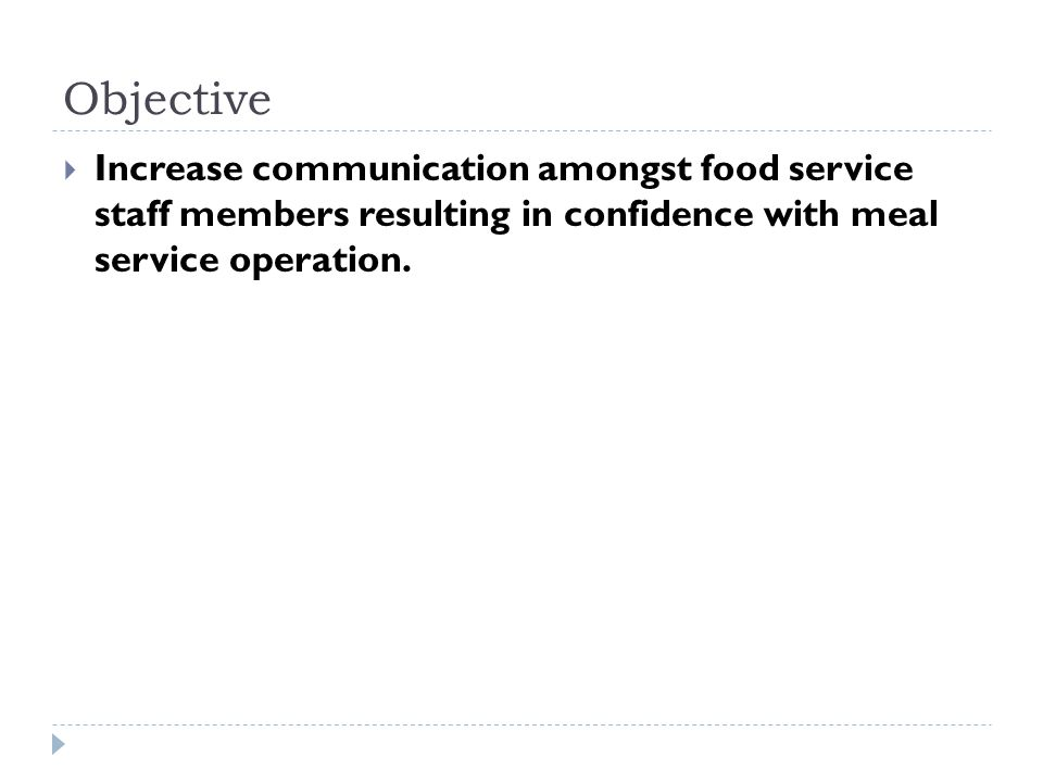 Objective  Increase communication amongst food service staff members resulting in confidence with meal service operation.