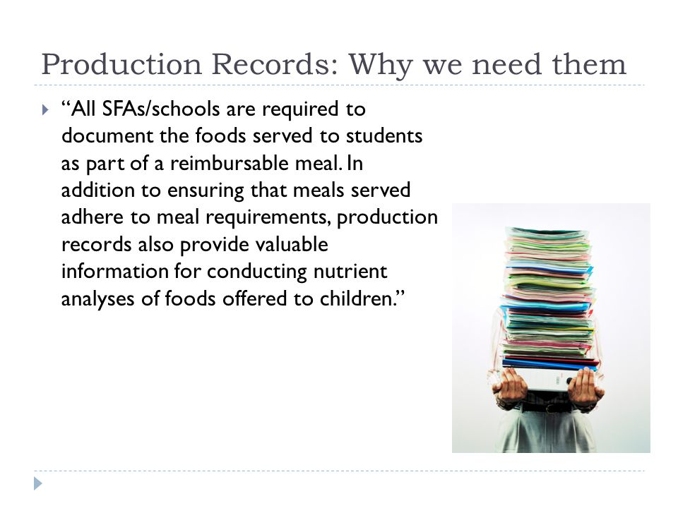 Production Records: Why we need them  All SFAs/schools are required to document the foods served to students as part of a reimbursable meal.