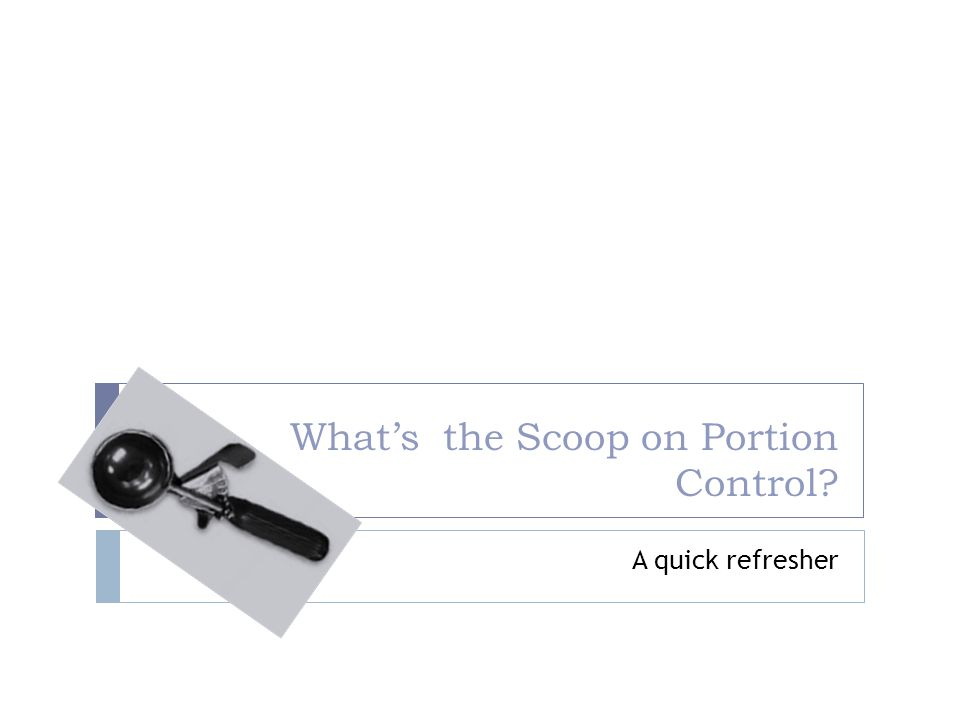 What's the Scoop on Portion Control A quick refresher