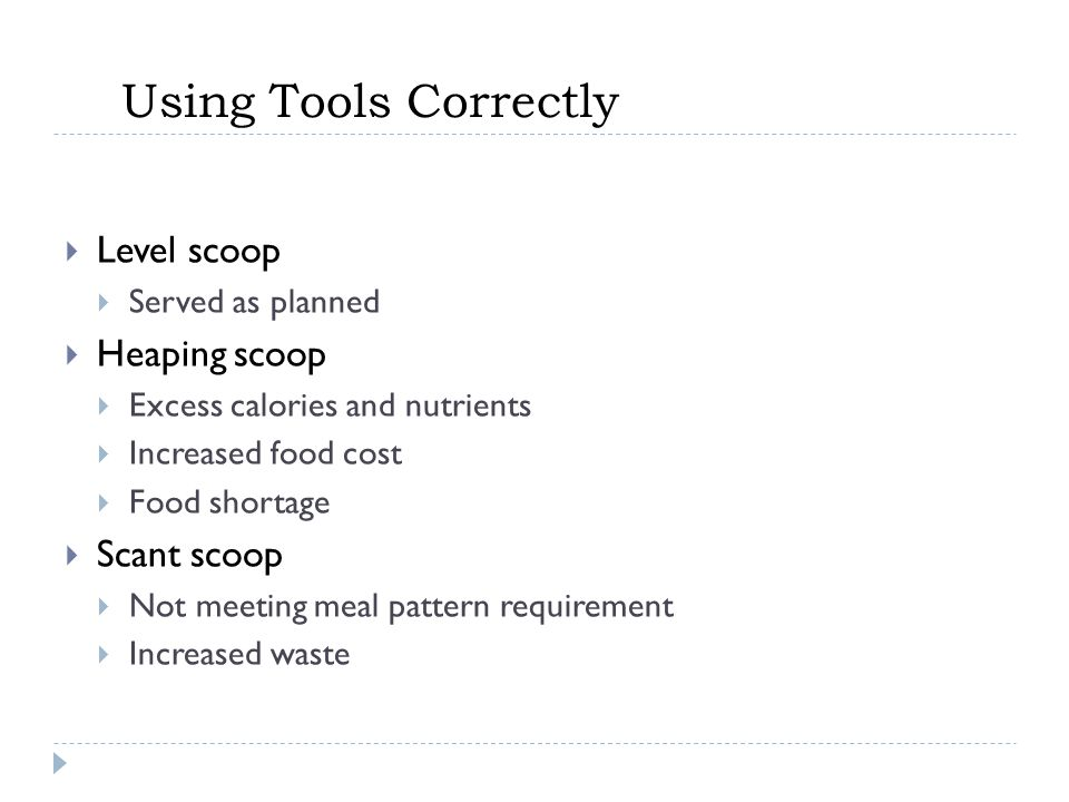 Using Tools Correctly  Level scoop  Served as planned  Heaping scoop  Excess calories and nutrients  Increased food cost  Food shortage  Scant scoop  Not meeting meal pattern requirement  Increased waste