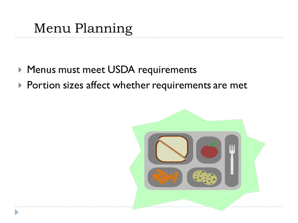 Menu Planning  Menus must meet USDA requirements  Portion sizes affect whether requirements are met