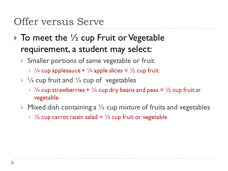 Offer versus Serve  To meet the ½ cup Fruit or Vegetable requirement, a student may select:  Smaller portions of same vegetable or fruit  ¼ cup applesauce + ¼ apple slices = ½ cup fruit  ¼ cup fruit and ¼ cup of vegetables  ¼ cup strawberries + ¼ cup dry beans and peas = ½ cup fruit or vegetable  Mixed dish containing a ½ cup mixture of fruits and vegetables  ½ cup carrot raisin salad = ½ cup fruit or vegetable