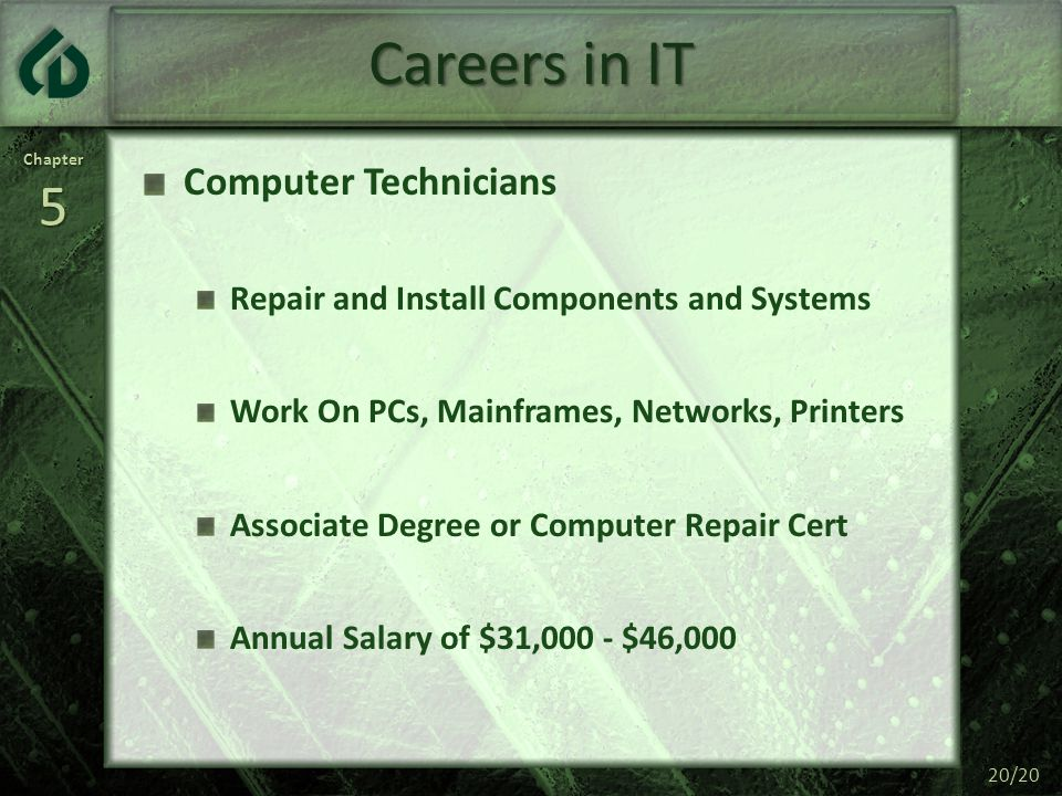 Chapter5 20/20 Careers in IT Computer Technicians Repair and Install Components and Systems Work On PCs, Mainframes, Networks, Printers Associate Degr