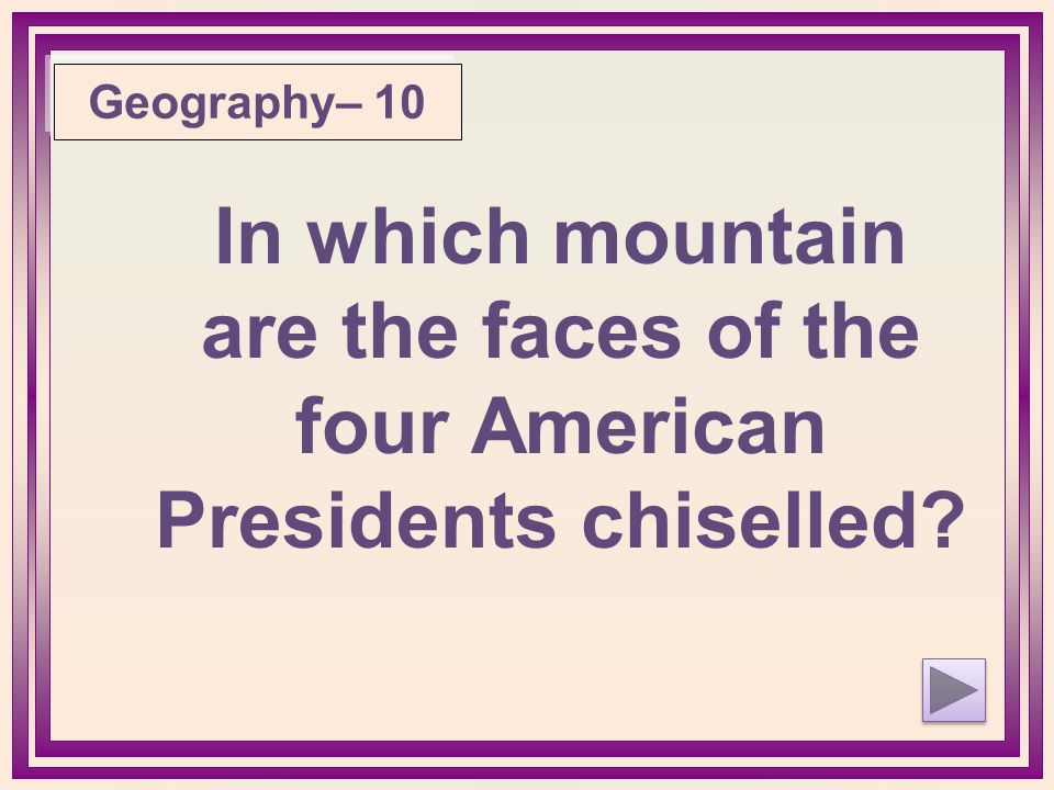 Geography– 10 In which mountain are the faces of the four American Presidents chiselled?