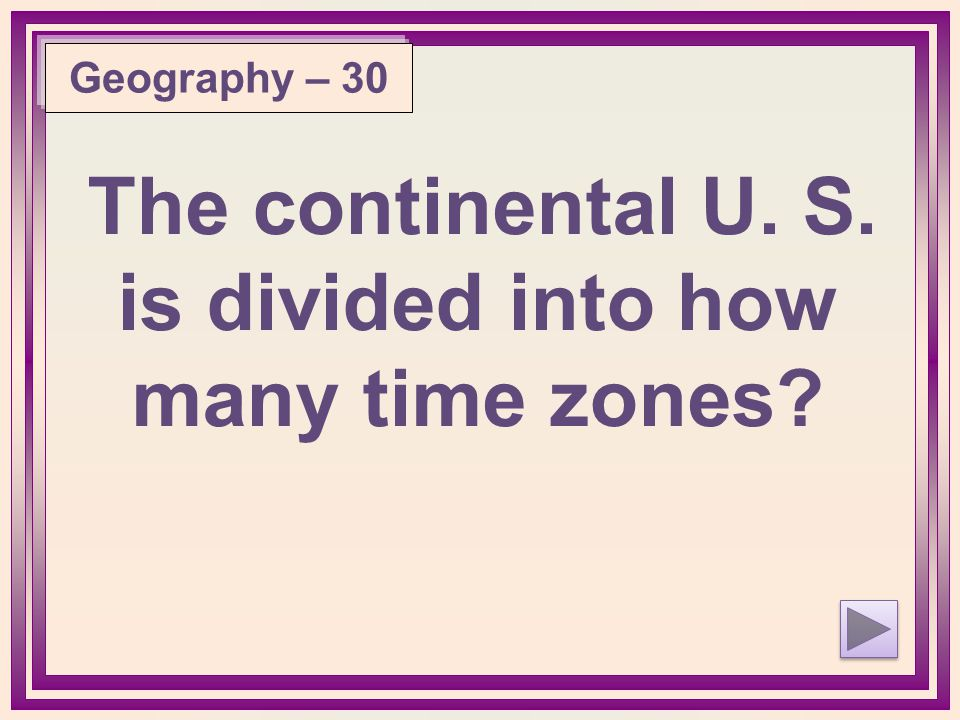 The continental U. S. is divided into how many time zones Geography – 30