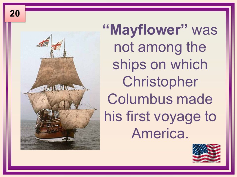 """Mayflower"" was not among the ships on which Christopher Columbus made his first voyage to America. 20"