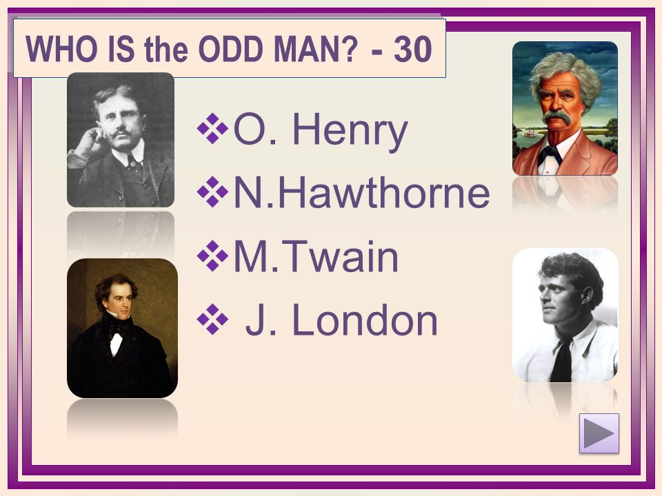 O. Henry  N.Hawthorne  M.Twain  J. London WHO IS the ODD MAN? - 30