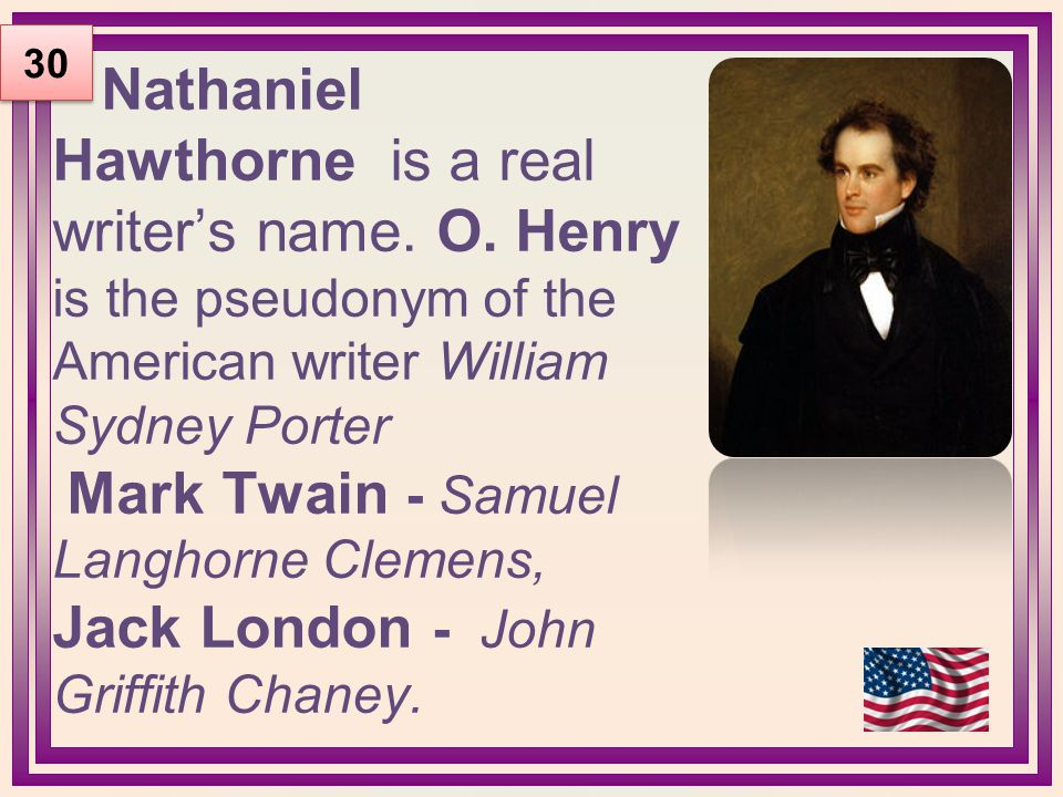 Nathaniel Hawthorne is a real writer's name. O. Henry is the pseudonym of the American writer William Sydney Porter Mark Twain - Samuel Langhorne Clem