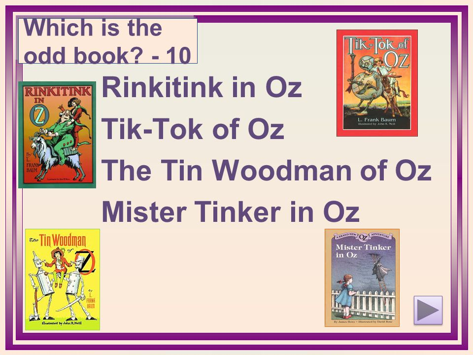 Rinkitink in Oz Tik-Tok of Oz The Tin Woodman of Oz Mister Tinker in Oz Which is the odd book? - 10