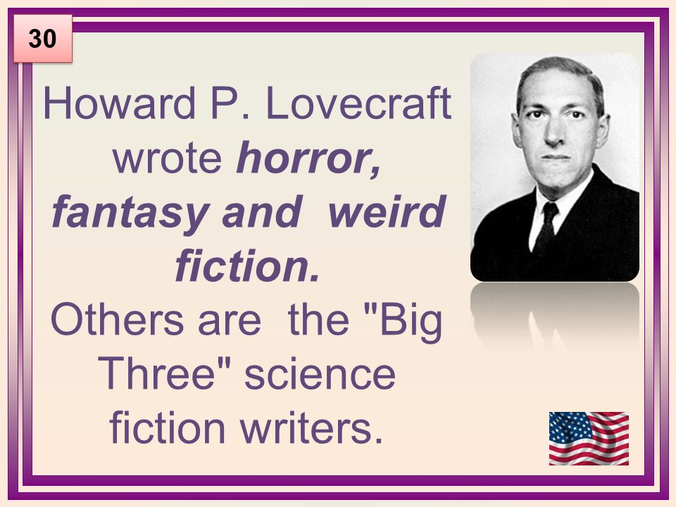 Howard P. Lovecraft wrote horror, fantasy and weird fiction. Others are the