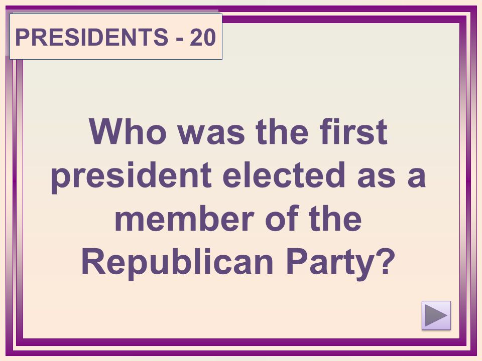 PRESIDENTS - 20 Who was the first president elected as a member of the Republican Party?