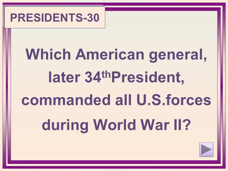 PRESIDENTS-30 Which American general, later 34 th President, commanded all U.S.forces during World War II