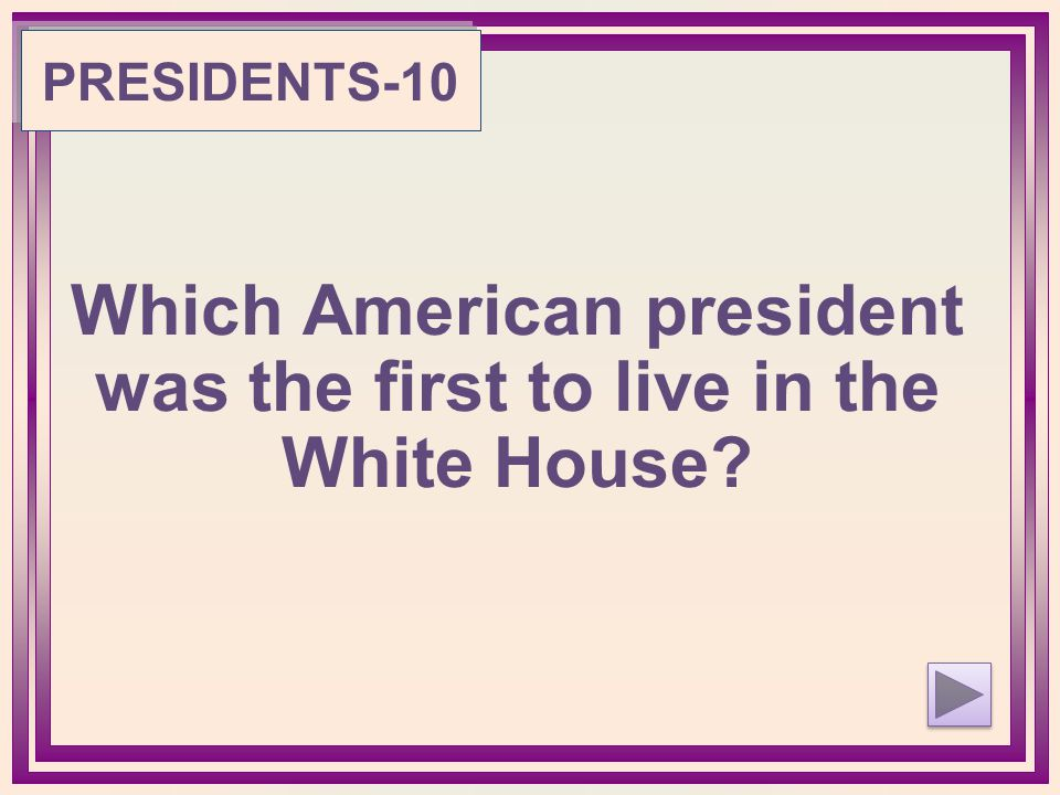 Which American president was the first to live in the White House PRESIDENTS-10