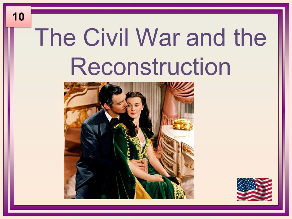 The Civil War and the Reconstruction 10