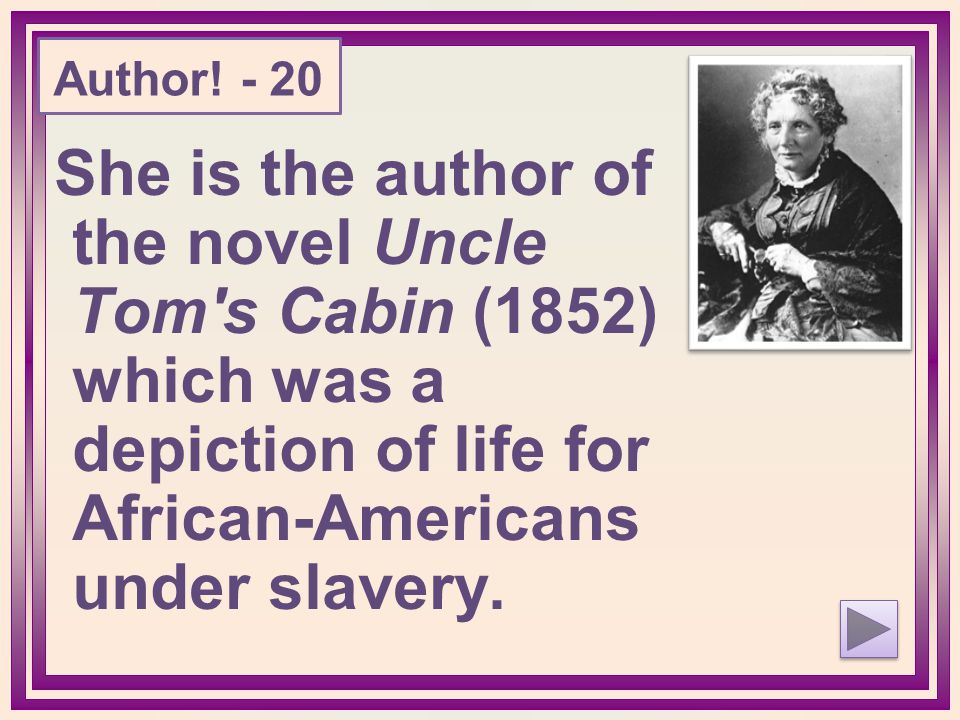She is the author of the novel Uncle Tom's Cabin (1852) which was a depiction of life for African-Americans under slavery. Author! - 20