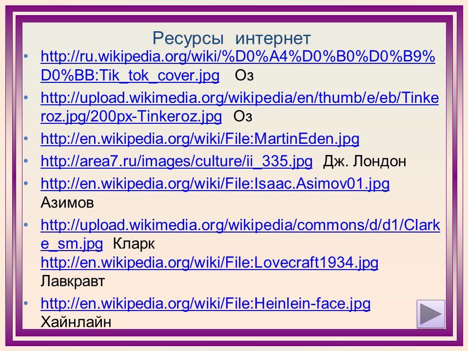 Ресурсы интернет http://ru.wikipedia.org/wiki/%D0%A4%D0%B0%D0%B9% D0%BB:Tik_tok_cover.jpg Озhttp://ru.wikipedia.org/wiki/%D0%A4%D0%B0%D0%B9% D0%BB:Tik_tok_cover.jpg http://upload.wikimedia.org/wikipedia/en/thumb/e/eb/Tinke roz.jpg/200px-Tinkeroz.jpg Озhttp://upload.wikimedia.org/wikipedia/en/thumb/e/eb/Tinke roz.jpg/200px-Tinkeroz.jpg http://en.wikipedia.org/wiki/File:MartinEden.jpg http://area7.ru/images/culture/ii_335.jpg Дж.