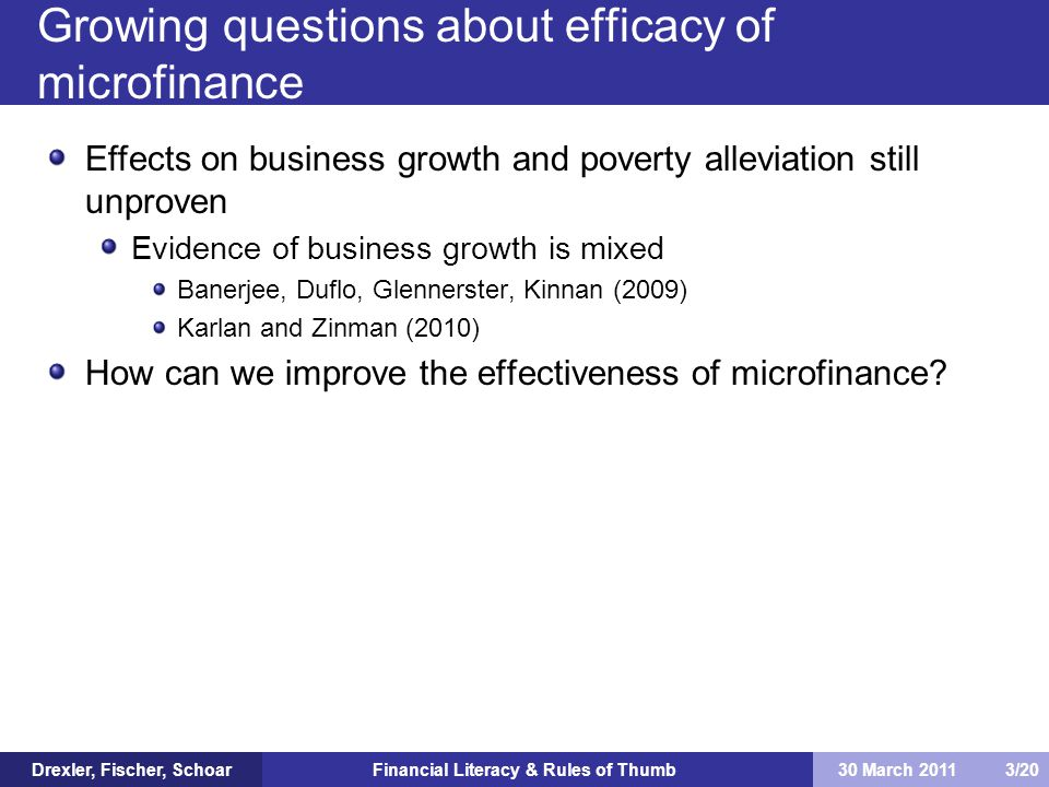 Financial Literacy & Rules of Thumb Effects on business growth and poverty alleviation still unproven Evidence of business growth is mixed Banerjee, Duflo, Glennerster, Kinnan (2009) Karlan and Zinman (2010) How can we improve the effectiveness of microfinance.