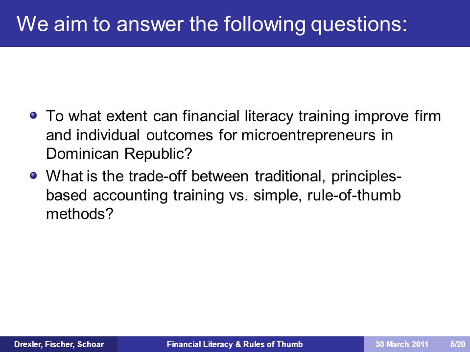 Financial Literacy & Rules of Thumb Want to rule out Hawthorne effects as explanation for reported differences in management practices Construct index of financial reporting errors Bad period sales greater than average or good Average period better than good Average period profits better than good period sales 45% of subjects make at least one mistake; 11% make three or more Construct objective measures of reporting quality Drexler, Fischer, Schoar30 March 2011 16/20