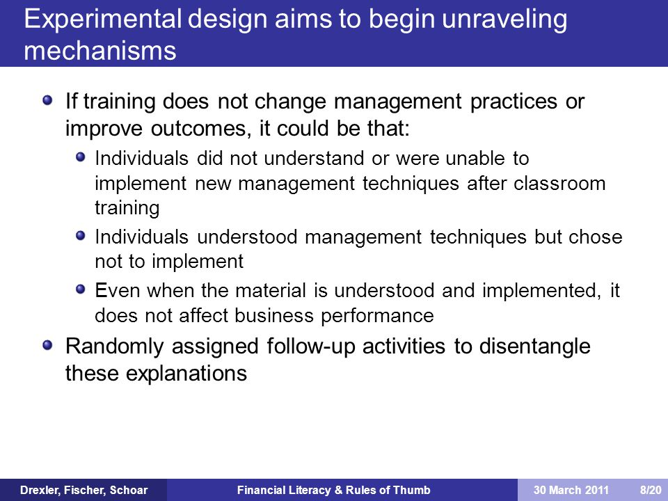 Financial Literacy & Rules of Thumb If training does not change management practices or improve outcomes, it could be that: Individuals did not understand or were unable to implement new management techniques after classroom training Individuals understood management techniques but chose not to implement Even when the material is understood and implemented, it does not affect business performance Randomly assigned follow-up activities to disentangle these explanations Experimental design aims to begin unraveling mechanisms Drexler, Fischer, Schoar30 March 2011 8/20