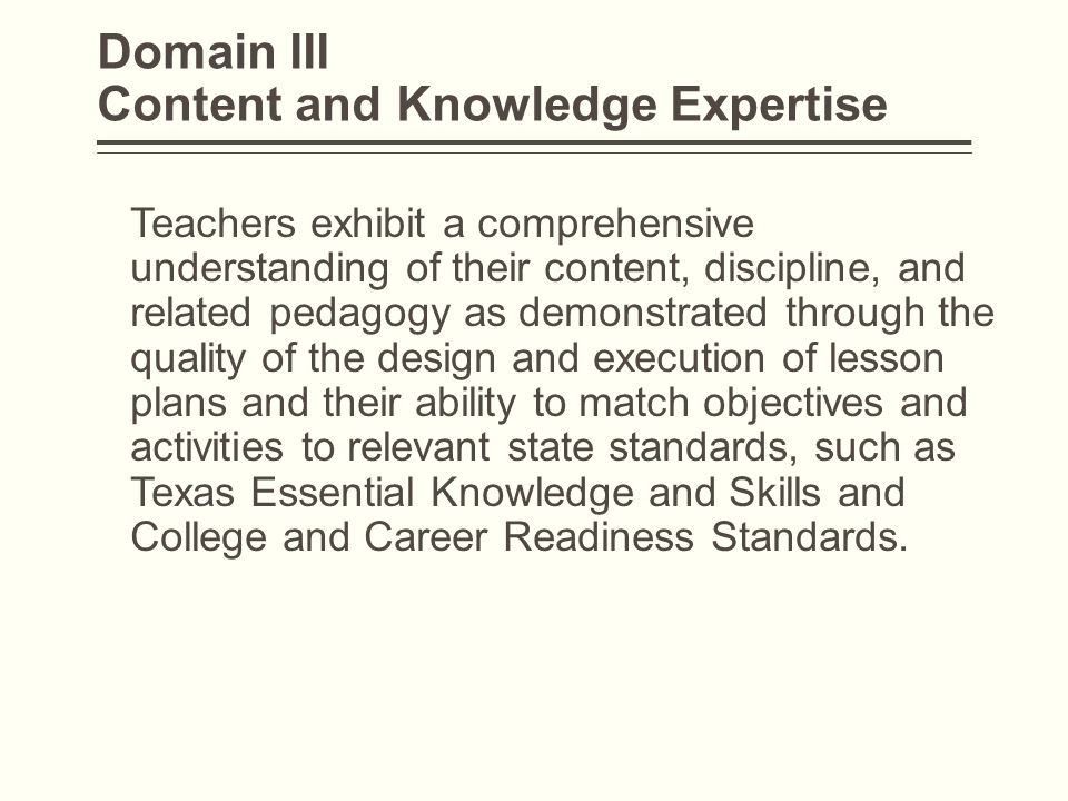 Domain III Content and Knowledge Expertise Teachers exhibit a comprehensive understanding of their content, discipline, and related pedagogy as demons