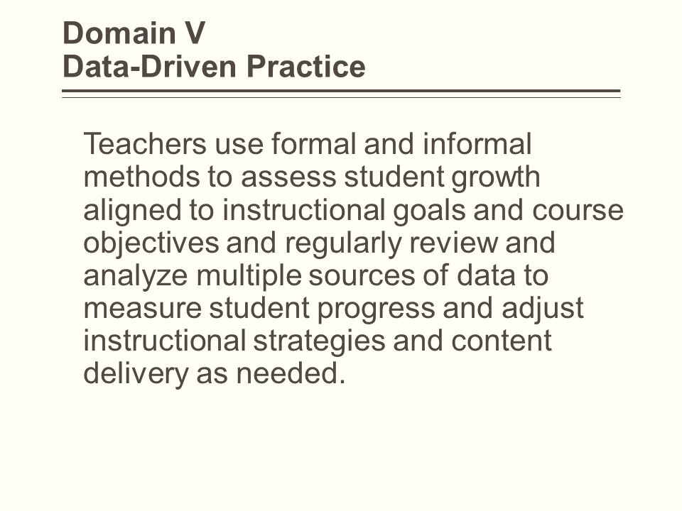 Domain V Data-Driven Practice Teachers use formal and informal methods to assess student growth aligned to instructional goals and course objectives a