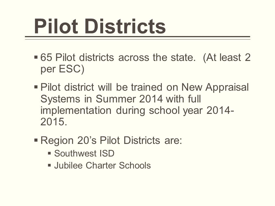 Pilot Districts  65 Pilot districts across the state. (At least 2 per ESC)  Pilot district will be trained on New Appraisal Systems in Summer 2014 w