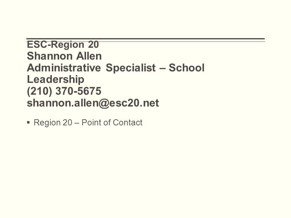 ESC-Region 20 Shannon Allen Administrative Specialist – School Leadership (210) 370-5675 shannon.allen@esc20.net  Region 20 – Point of Contact