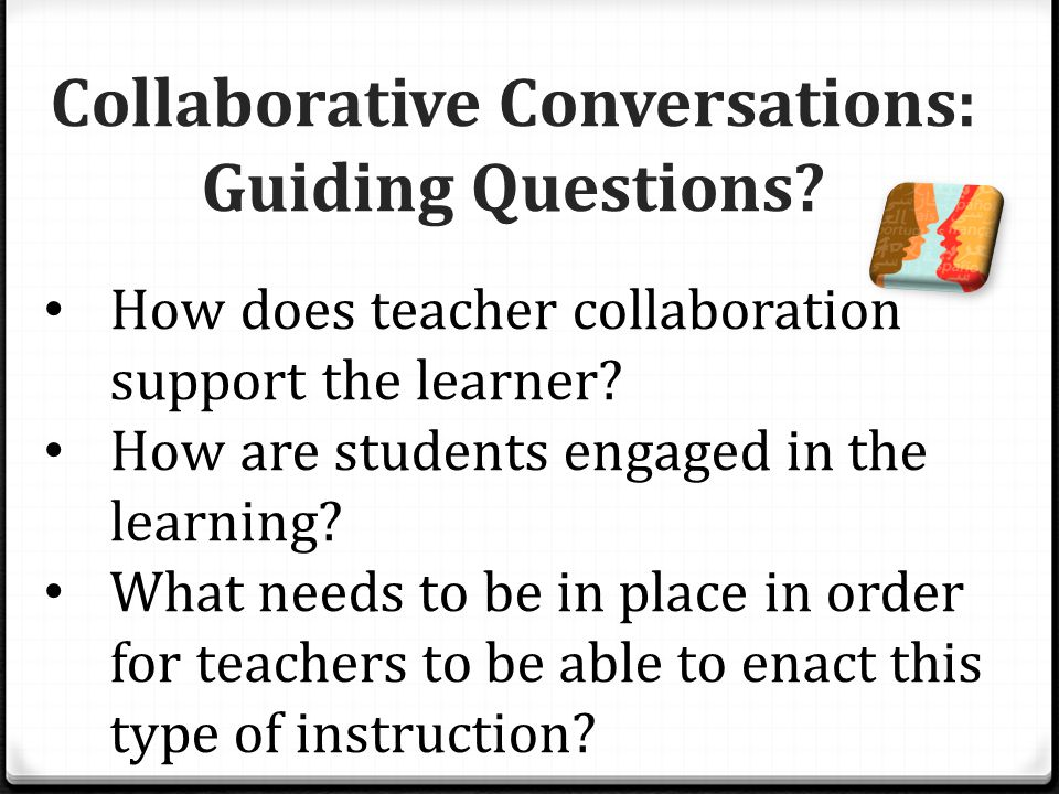 Collaborative Conversations: Guiding Questions. How does teacher collaboration support the learner.