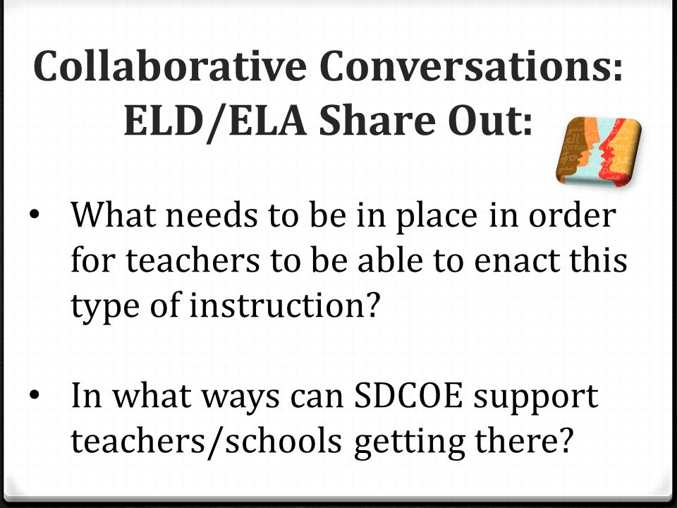 Collaborative Conversations: ELD/ELA Share Out: What needs to be in place in order for teachers to be able to enact this type of instruction.