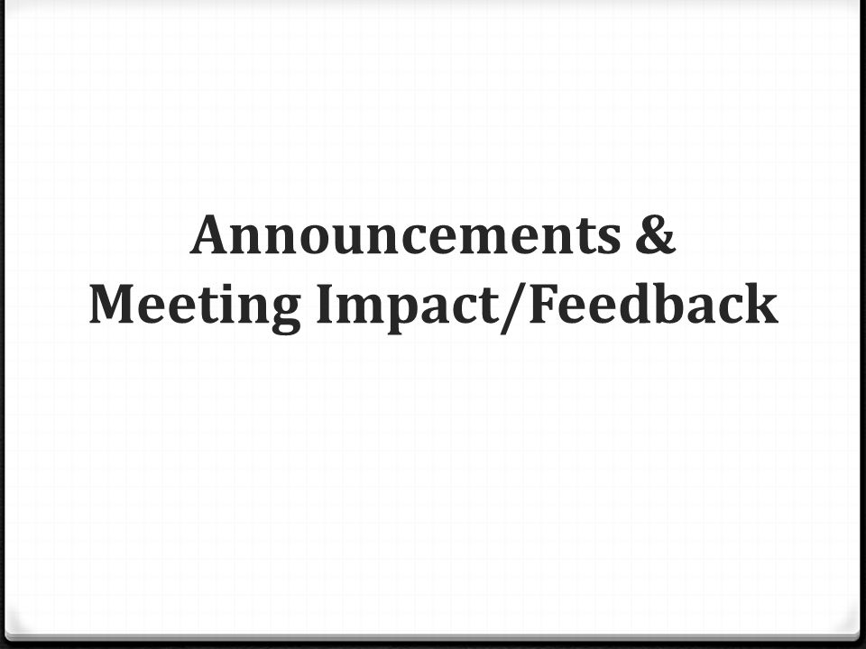 Announcements & Meeting Impact/Feedback
