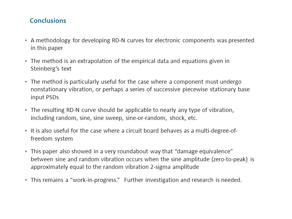 Conclusions A methodology for developing RD-N curves for electronic components was presented in this paper The method is an extrapolation of the empirical data and equations given in Steinberg's text The method is particularly useful for the case where a component must undergo nonstationary vibration, or perhaps a series of successive piecewise stationary base input PSDs The resulting RD-N curve should be applicable to nearly any type of vibration, including random, sine, sine sweep, sine-or-random, shock, etc.