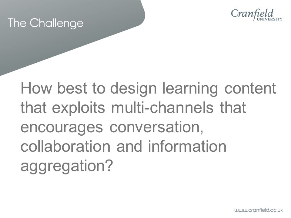 The Challenge How best to design learning content that exploits multi-channels that encourages conversation, collaboration and information aggregation