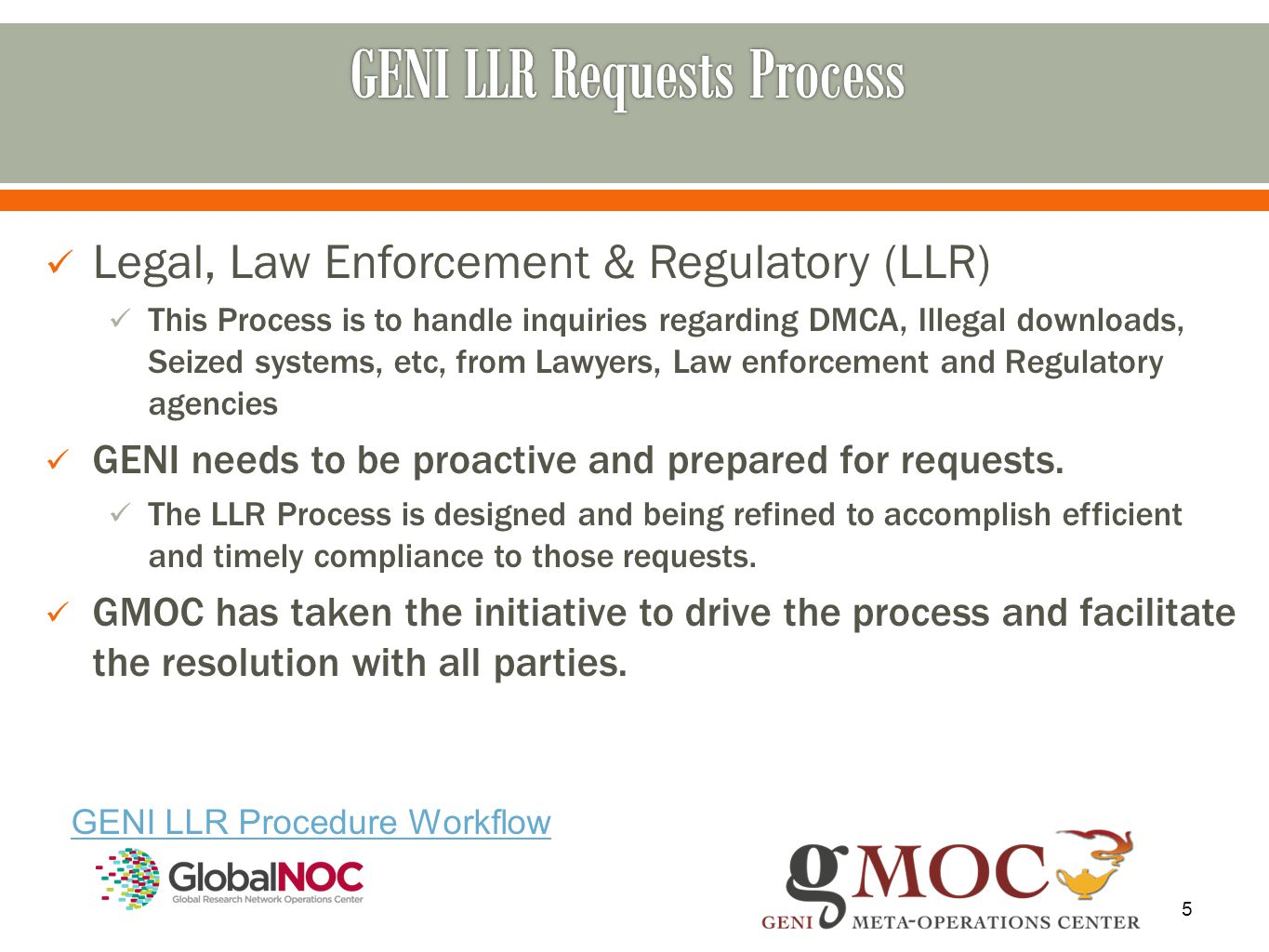 5 GENI LLR Procedure Workflow Legal, Law Enforcement & Regulatory (LLR) This Process is to handle inquiries regarding DMCA, Illegal downloads, Seized systems, etc, from Lawyers, Law enforcement and Regulatory agencies GENI needs to be proactive and prepared for requests.