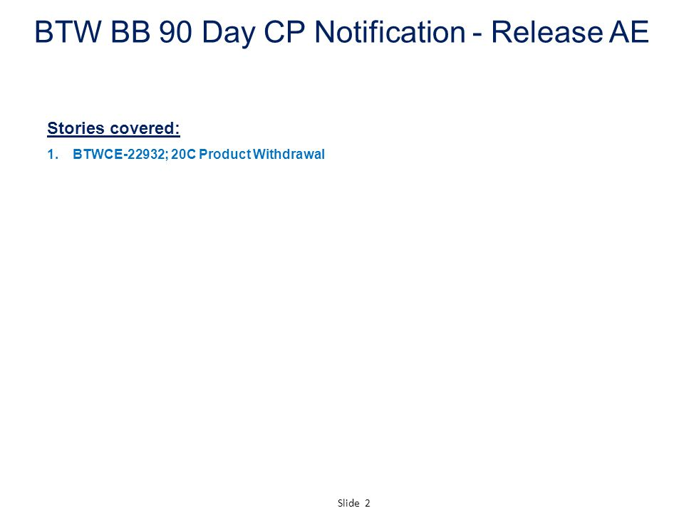 Slide 2 BTW BB 90 Day CP Notification - Release AE Stories covered: 1.BTWCE-22932; 20C Product Withdrawal