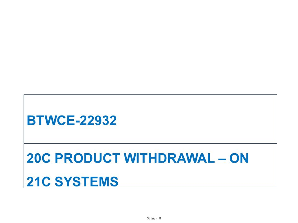 Slide 3 20C PRODUCT WITHDRAWAL – ON 21C SYSTEMS BTWCE-22932