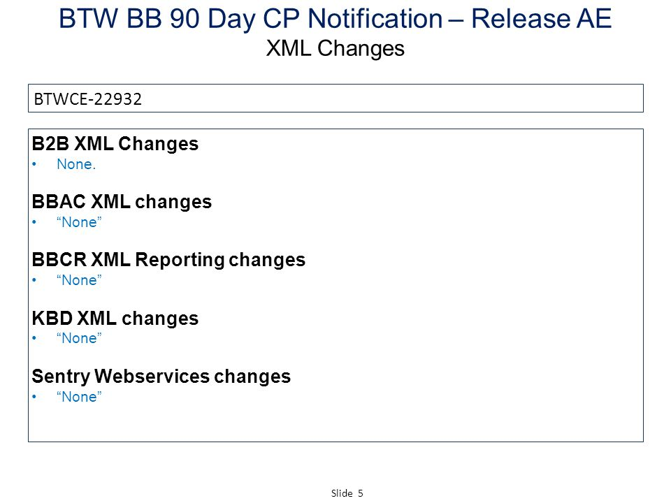 Slide 6 BTW BB 90 Day CP Notification – Release AE Response Codes – Changes & New (OneSiebel; KBD; Sentry) Changes to existing Response Code BTW Completion Code Old descriptionNew description NoneN/A BTWCE-22932