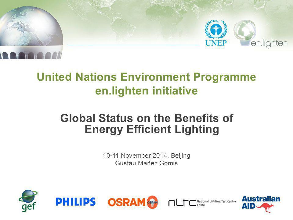 United Nations Environment Programme en.lighten initiative Global Status on the Benefits of Energy Efficient Lighting 10-11 November 2014, Beijing Gustau Mañez Gomis