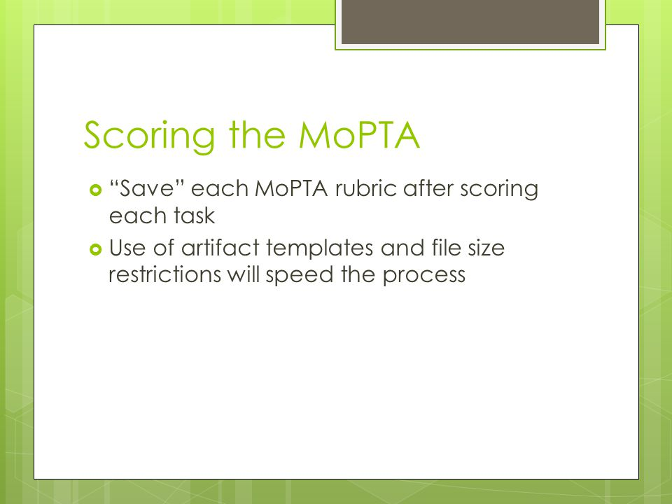 Scoring the MoPTA  Save each MoPTA rubric after scoring each task  Use of artifact templates and file size restrictions will speed the process